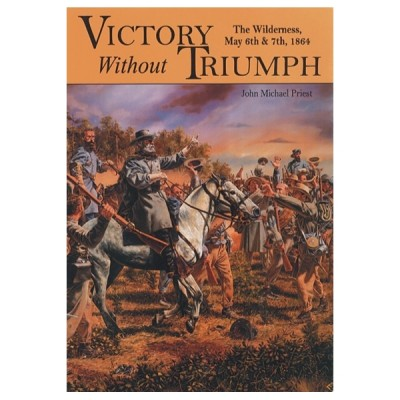 Victory Without Triumph: The Wilderness, May 6th & 7th, 1864 Volume II
