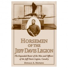 Horsemen of the Jeff Davis Legion: The Expanded Roster of the Men and Officers of the Jeff Davis Legion, Cavalry