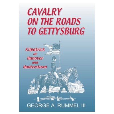Cavalry on the Roads to Gettysburg: Kilpatrick at Hanover and Hunterstown