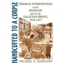 Handcuffed to a Corpse: German Intervention in the Balkans and on the Galician Front, 1914-1917
