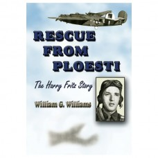 Rescue from Ploesti: The Harry Fritz Story - A World War II Triumph