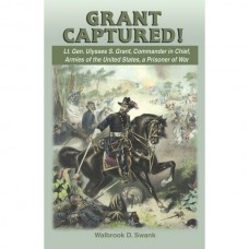 Grant Captured!: Lt. Gen. Ulysses S. Grant, Commander in Chief, Armies of the United States, a Prisoner of War
